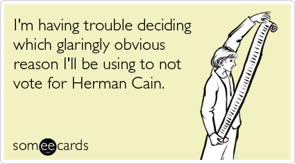 someecards.com - I'm having trouble deciding which glaringly obvious reason I'll be using to not vote for Herman Cain